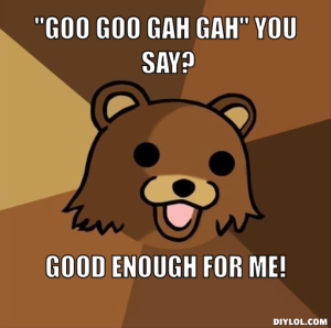 pedobear-meme-generator-goo-goo-gah-gah-you-say-good-enough-for-me-070774