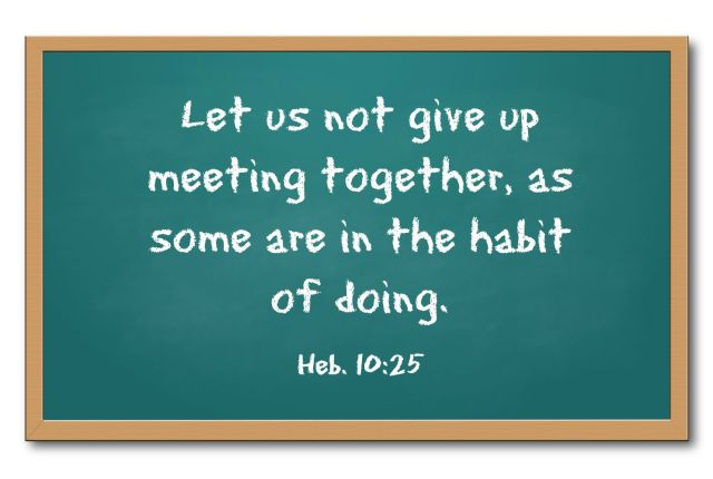 Let-us-not-give-up-meeting-together.Heb-10-25